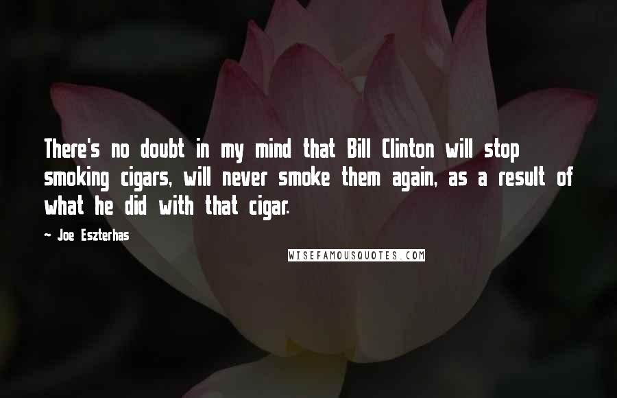 Joe Eszterhas quotes: There's no doubt in my mind that Bill Clinton will stop smoking cigars, will never smoke them again, as a result of what he did with that cigar.