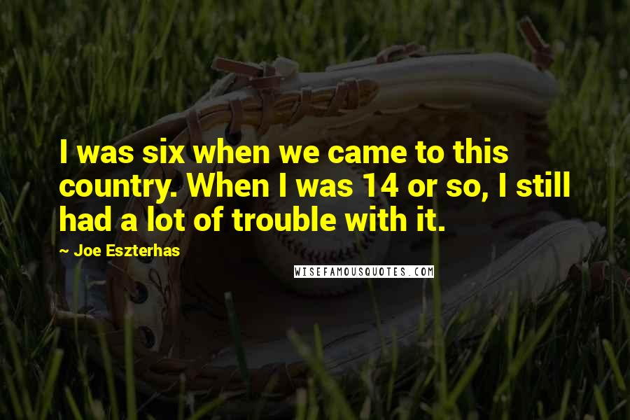 Joe Eszterhas quotes: I was six when we came to this country. When I was 14 or so, I still had a lot of trouble with it.