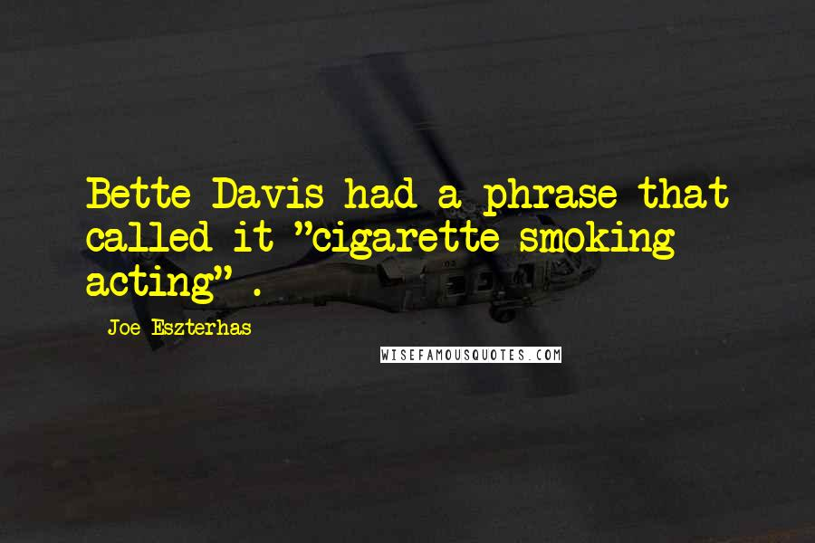 "Joe Eszterhas quotes: Bette Davis had a phrase that called it ""cigarette smoking acting"" ."