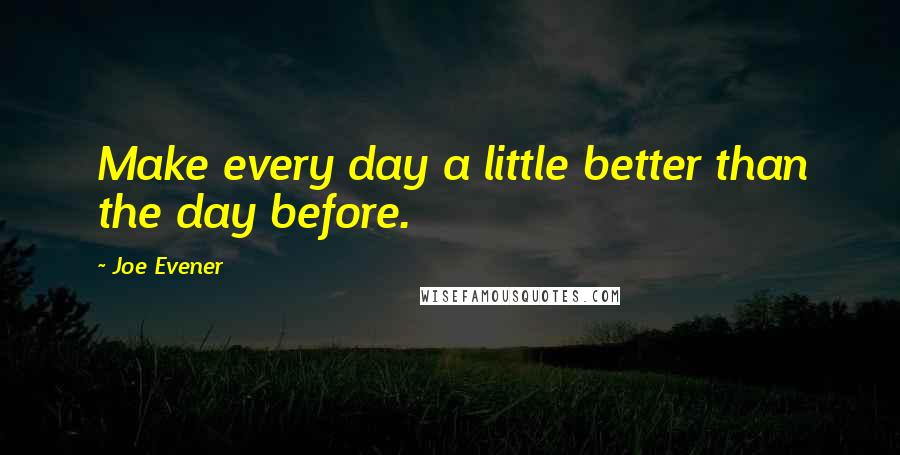 Joe Evener quotes: Make every day a little better than the day before.