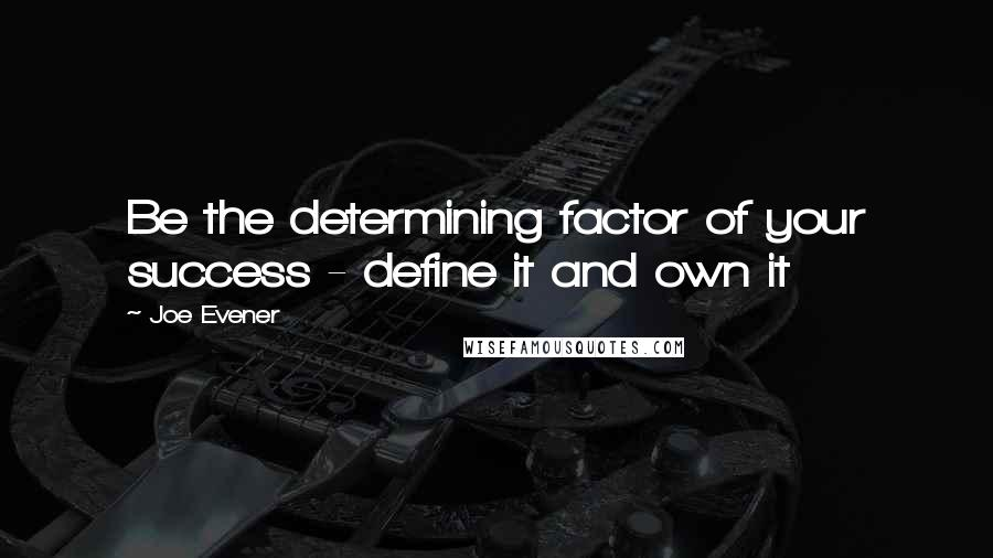 Joe Evener quotes: Be the determining factor of your success - define it and own it