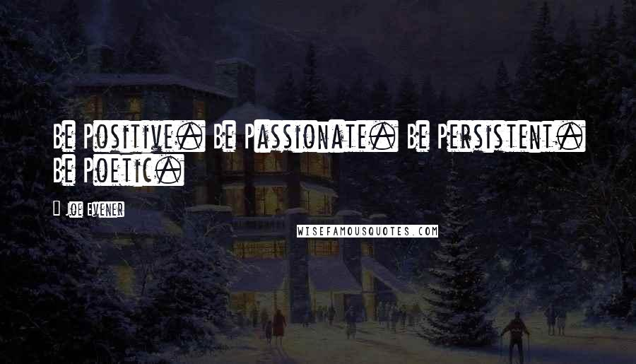 Joe Evener quotes: Be Positive. Be Passionate. Be Persistent. Be Poetic.