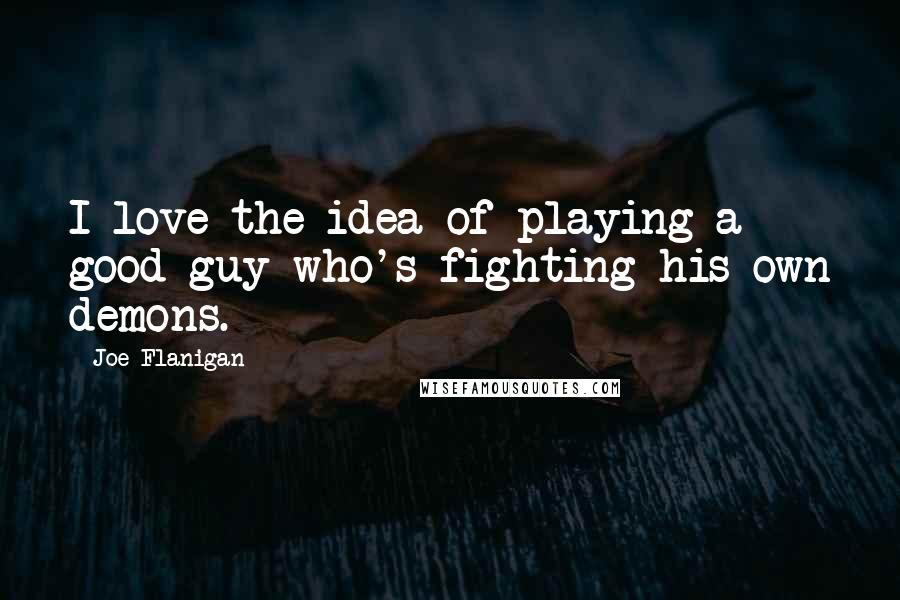 Joe Flanigan quotes: I love the idea of playing a good guy who's fighting his own demons.