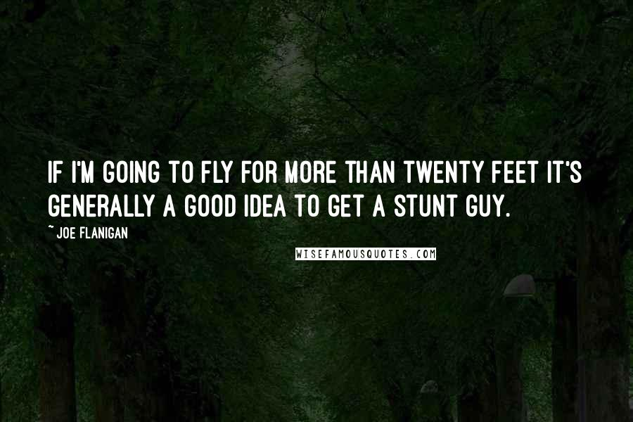 Joe Flanigan quotes: If I'm going to fly for more than twenty feet it's generally a good idea to get a stunt guy.