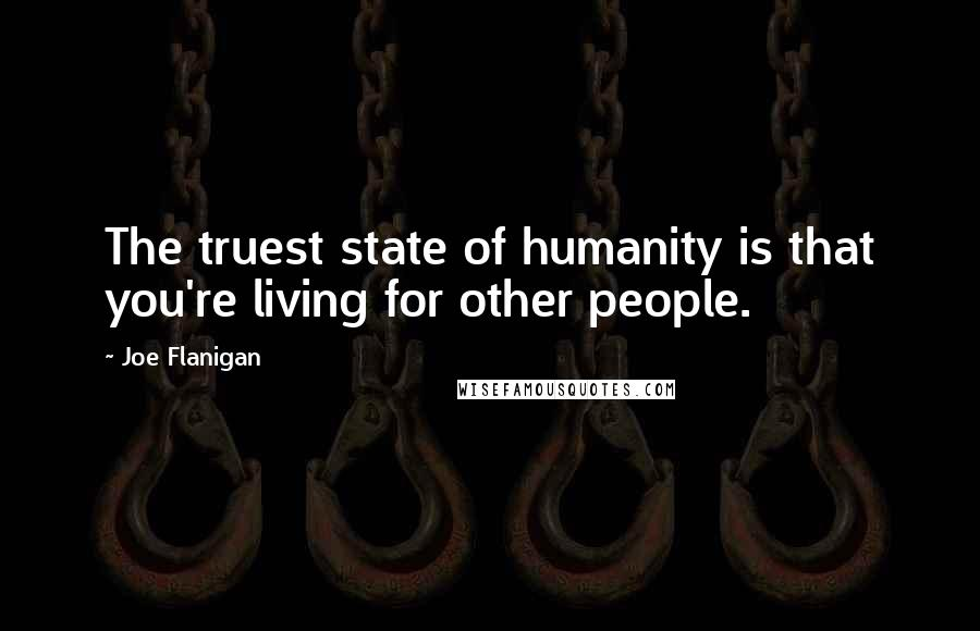Joe Flanigan quotes: The truest state of humanity is that you're living for other people.