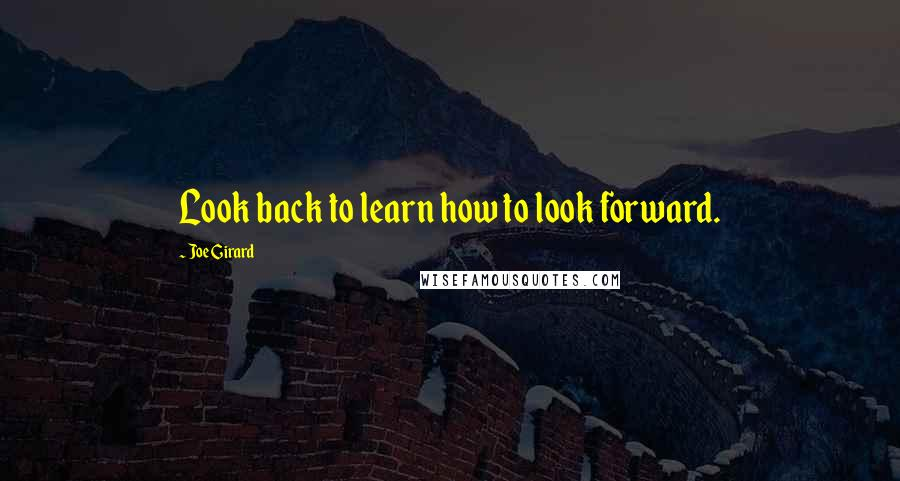 Joe Girard quotes: Look back to learn how to look forward.