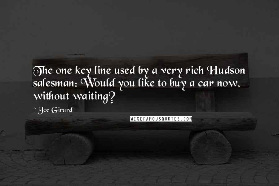 Joe Girard quotes: The one key line used by a very rich Hudson salesman: Would you like to buy a car now, without waiting?