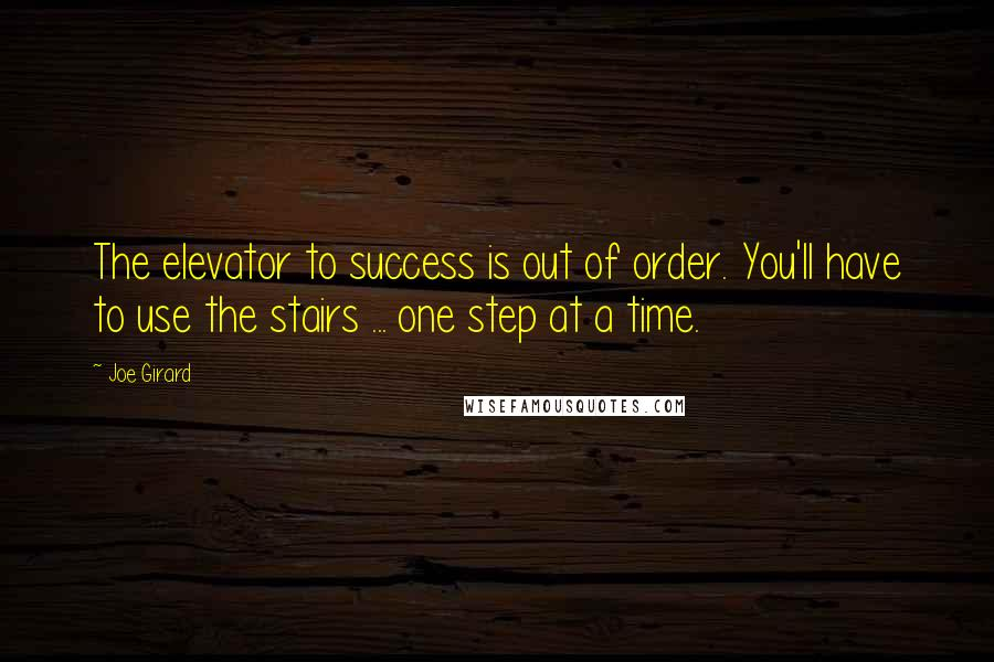 Joe Girard quotes: The elevator to success is out of order. You'll have to use the stairs ... one step at a time.
