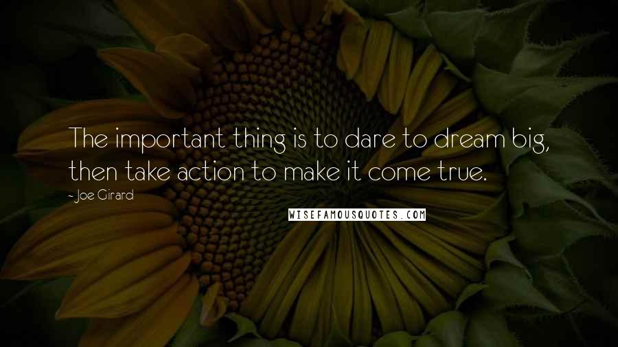 Joe Girard quotes: The important thing is to dare to dream big, then take action to make it come true.