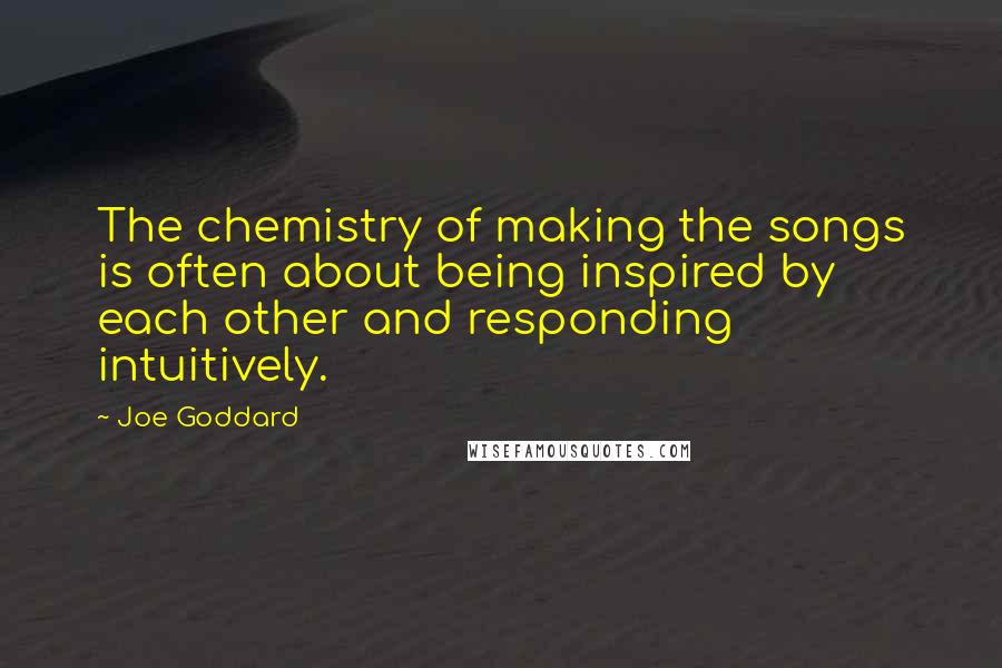 Joe Goddard quotes: The chemistry of making the songs is often about being inspired by each other and responding intuitively.