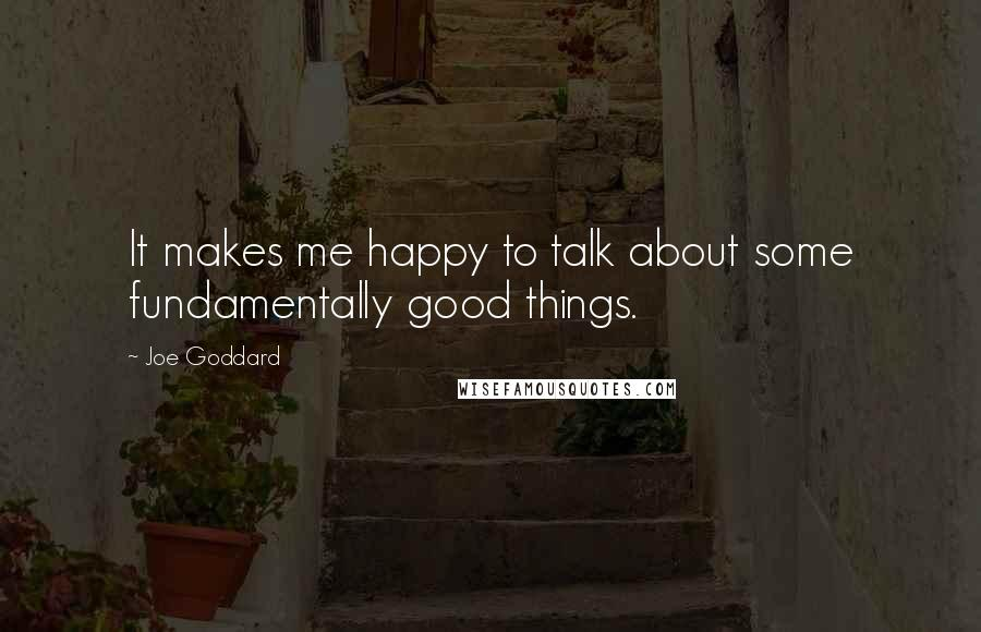 Joe Goddard quotes: It makes me happy to talk about some fundamentally good things.