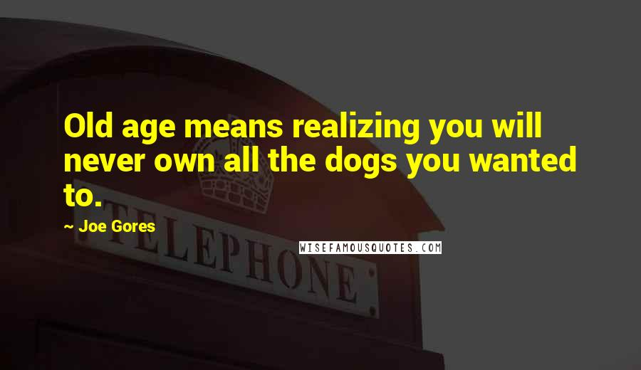 Joe Gores quotes: Old age means realizing you will never own all the dogs you wanted to.