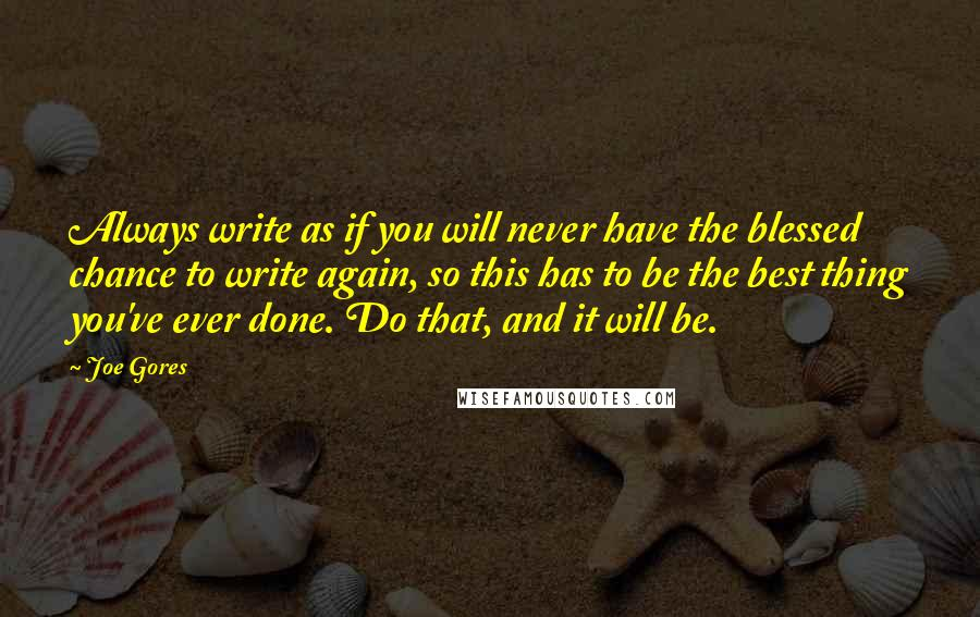 Joe Gores quotes: Always write as if you will never have the blessed chance to write again, so this has to be the best thing you've ever done. Do that, and it will