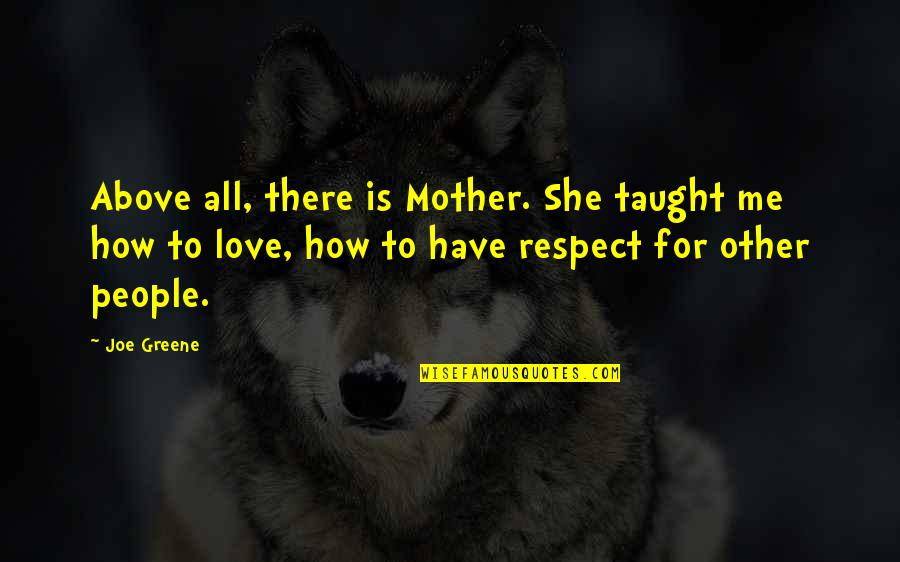 Joe Greene Quotes By Joe Greene: Above all, there is Mother. She taught me