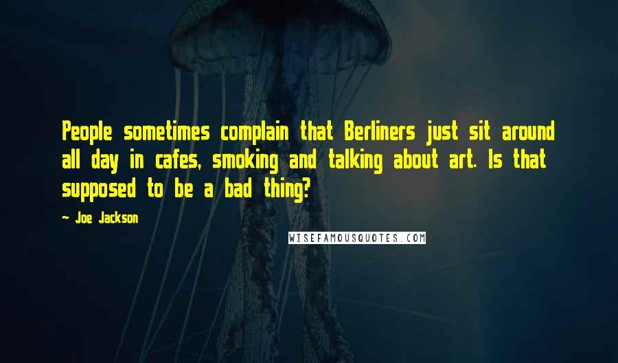 Joe Jackson quotes: People sometimes complain that Berliners just sit around all day in cafes, smoking and talking about art. Is that supposed to be a bad thing?