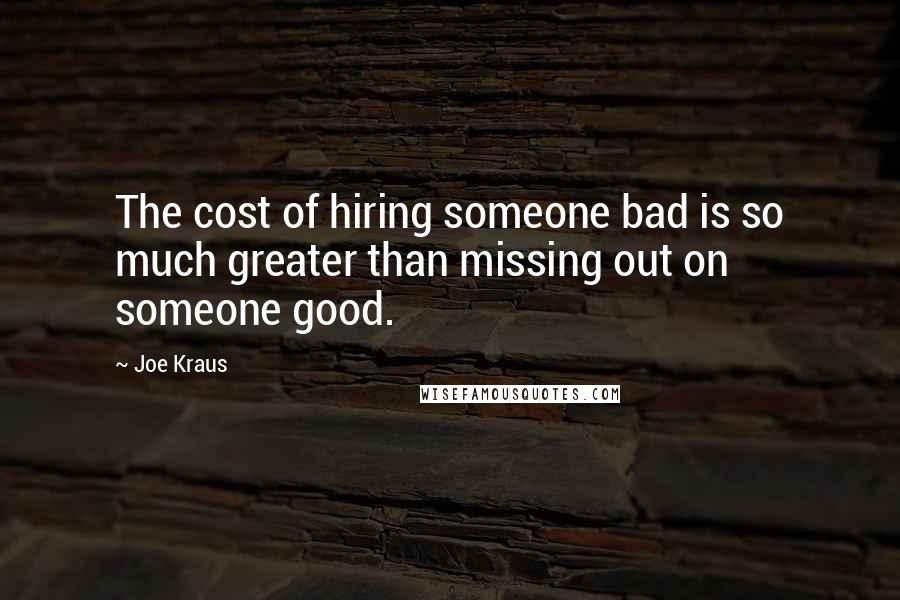 Joe Kraus quotes: The cost of hiring someone bad is so much greater than missing out on someone good.
