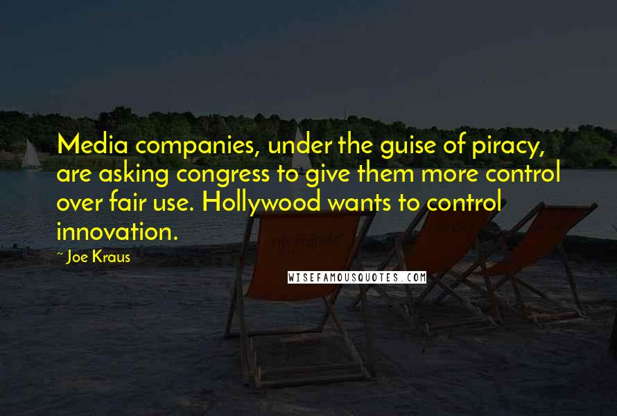 Joe Kraus quotes: Media companies, under the guise of piracy, are asking congress to give them more control over fair use. Hollywood wants to control innovation.