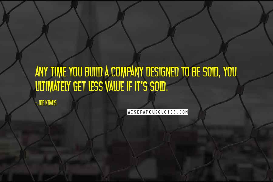 Joe Kraus quotes: Any time you build a company designed to be sold, you ultimately get less value if it's sold.