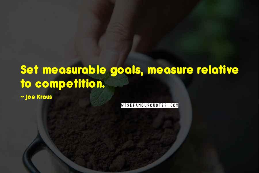 Joe Kraus quotes: Set measurable goals, measure relative to competition.