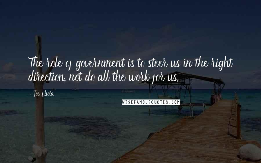 Joe Lhota quotes: The role of government is to steer us in the right direction, not do all the work for us.