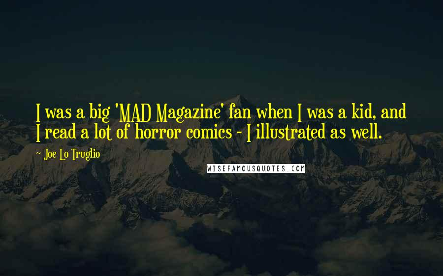 Joe Lo Truglio quotes: I was a big 'MAD Magazine' fan when I was a kid, and I read a lot of horror comics - I illustrated as well.
