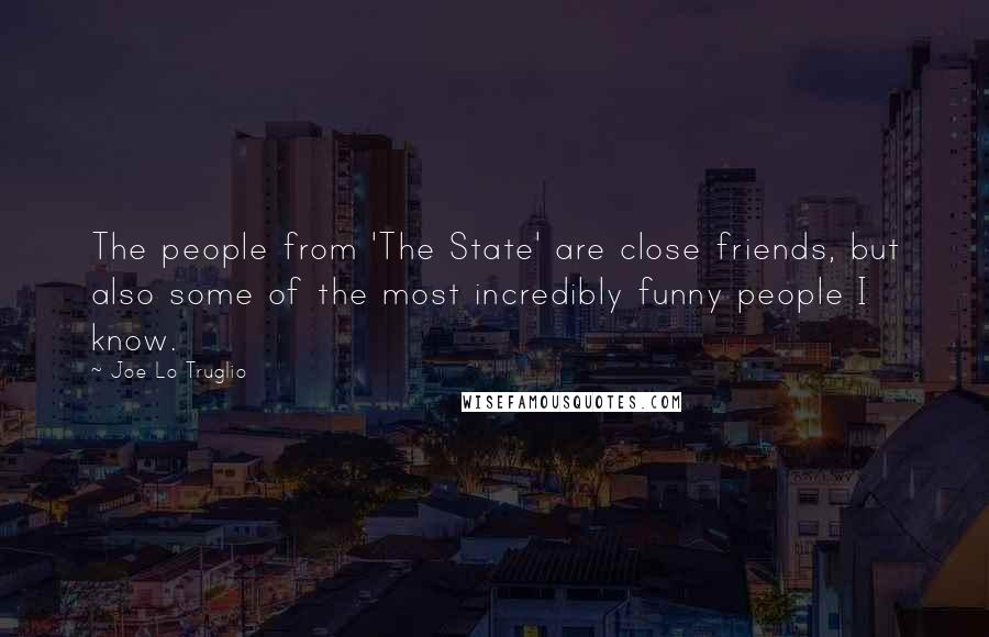 Joe Lo Truglio quotes: The people from 'The State' are close friends, but also some of the most incredibly funny people I know.