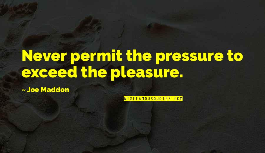 Joe Maddon Quotes By Joe Maddon: Never permit the pressure to exceed the pleasure.
