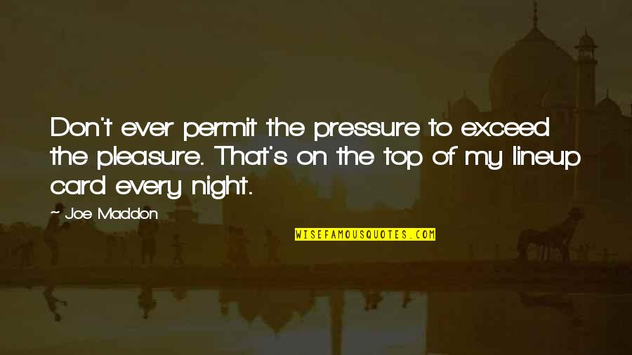 Joe Maddon Quotes By Joe Maddon: Don't ever permit the pressure to exceed the