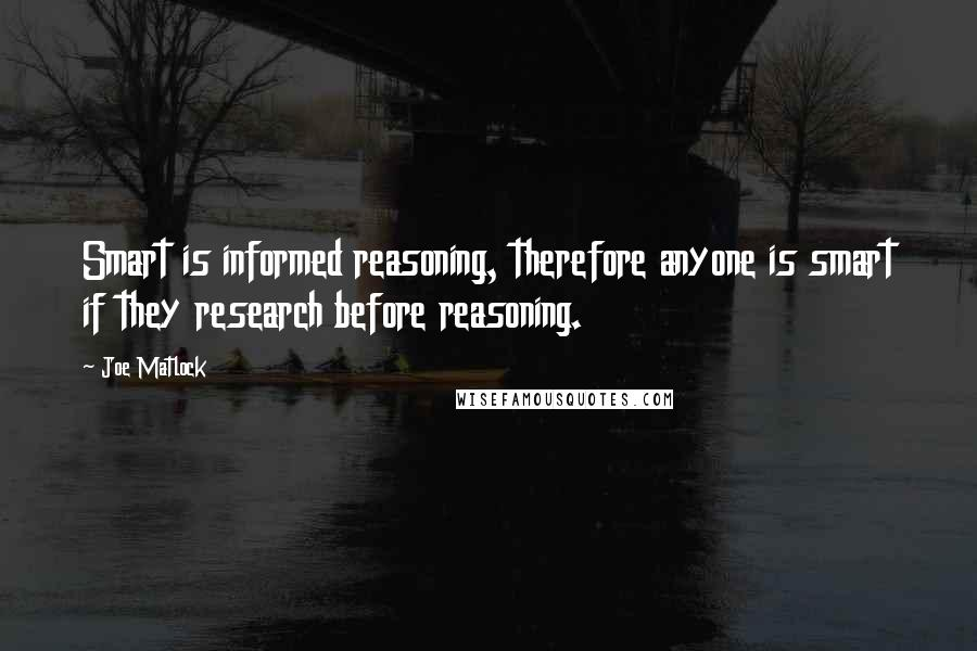 Joe Matlock quotes: Smart is informed reasoning, therefore anyone is smart if they research before reasoning.