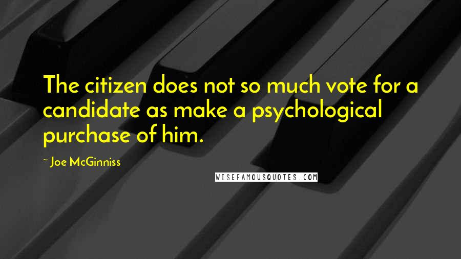 Joe McGinniss quotes: The citizen does not so much vote for a candidate as make a psychological purchase of him.