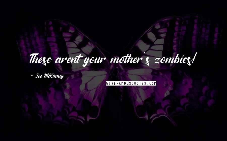 Joe McKinney quotes: These arent your mother's zombies!