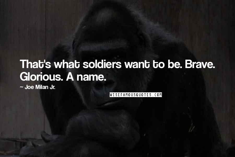 Joe Milan Jr. quotes: That's what soldiers want to be. Brave. Glorious. A name.