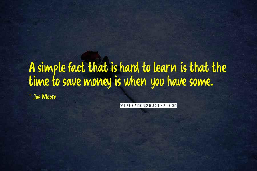 Joe Moore quotes: A simple fact that is hard to learn is that the time to save money is when you have some.
