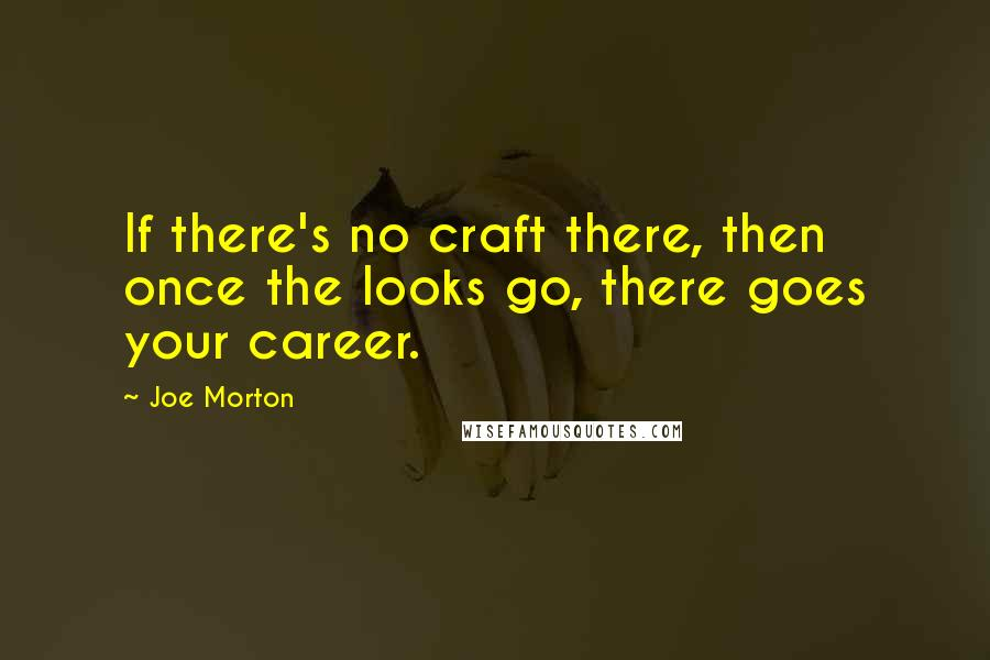 Joe Morton quotes: If there's no craft there, then once the looks go, there goes your career.