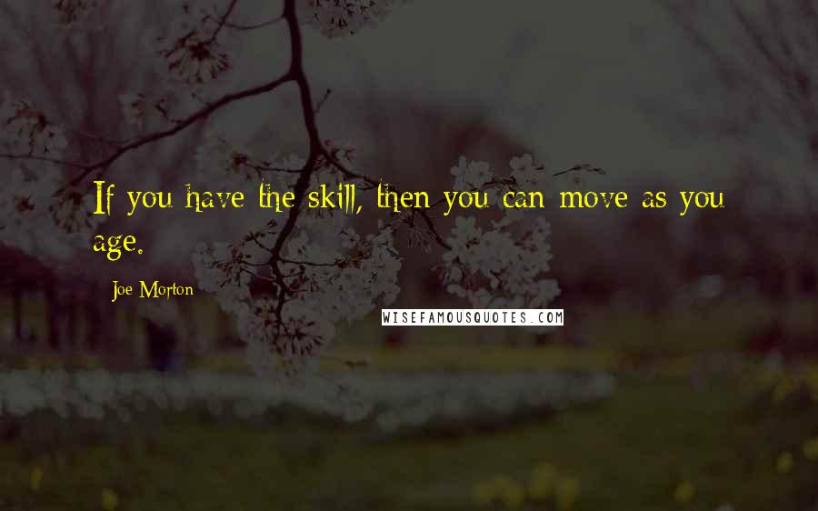 Joe Morton quotes: If you have the skill, then you can move as you age.