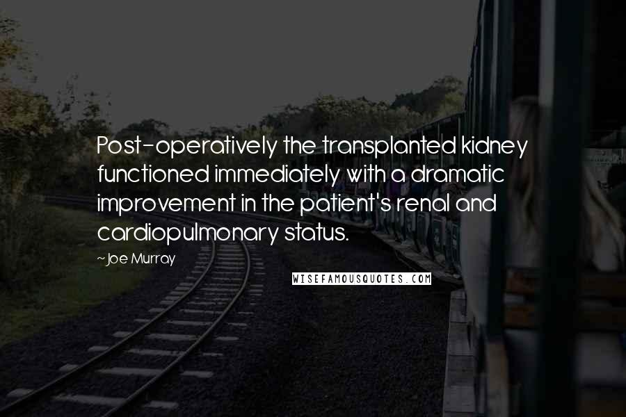 Joe Murray quotes: Post-operatively the transplanted kidney functioned immediately with a dramatic improvement in the patient's renal and cardiopulmonary status.