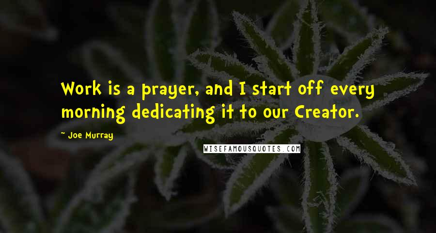 Joe Murray quotes: Work is a prayer, and I start off every morning dedicating it to our Creator.