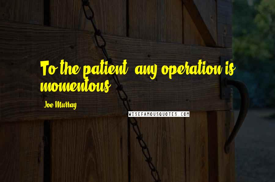 Joe Murray quotes: To the patient, any operation is momentous.