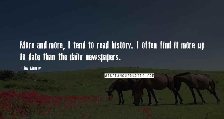 Joe Murray quotes: More and more, I tend to read history. I often find it more up to date than the daily newspapers.
