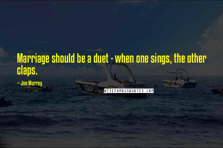 Joe Murray quotes: Marriage should be a duet - when one sings, the other claps.