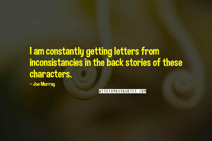 Joe Murray quotes: I am constantly getting letters from inconsistancies in the back stories of these characters.