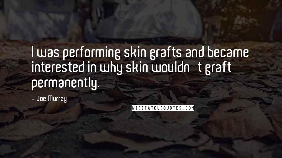 Joe Murray quotes: I was performing skin grafts and became interested in why skin wouldn't graft permanently.