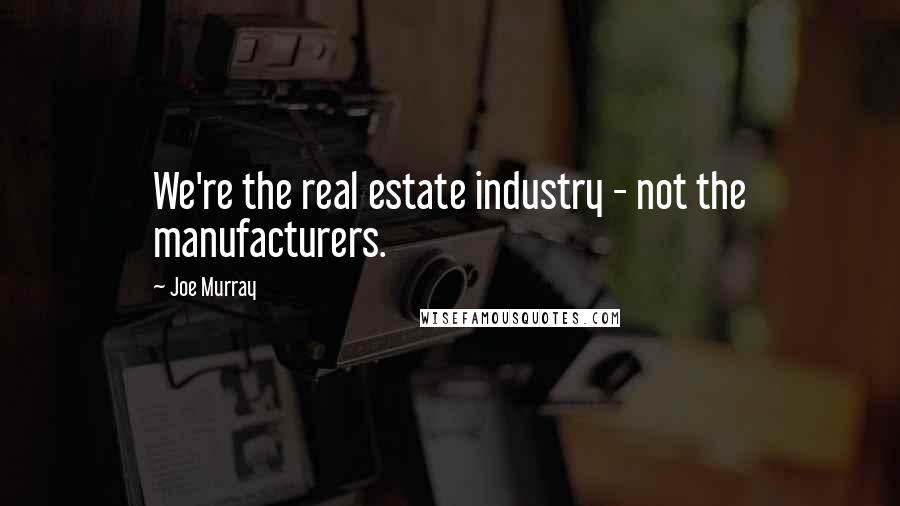 Joe Murray quotes: We're the real estate industry - not the manufacturers.