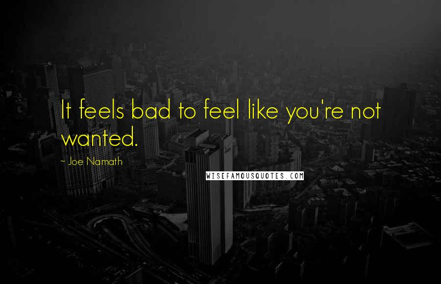 Joe Namath quotes: It feels bad to feel like you're not wanted.
