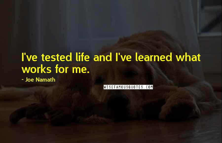 Joe Namath quotes: I've tested life and I've learned what works for me.