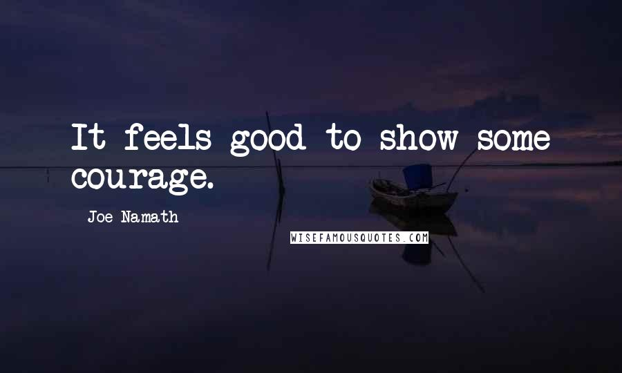Joe Namath quotes: It feels good to show some courage.