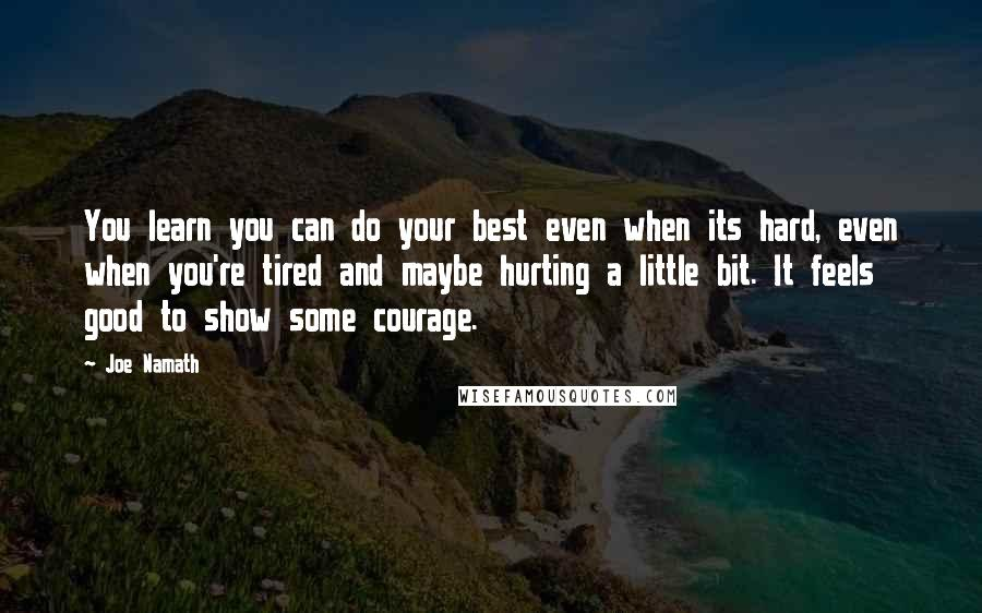 Joe Namath quotes: You learn you can do your best even when its hard, even when you're tired and maybe hurting a little bit. It feels good to show some courage.