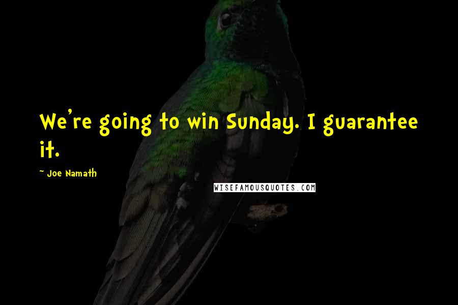Joe Namath quotes: We're going to win Sunday. I guarantee it.