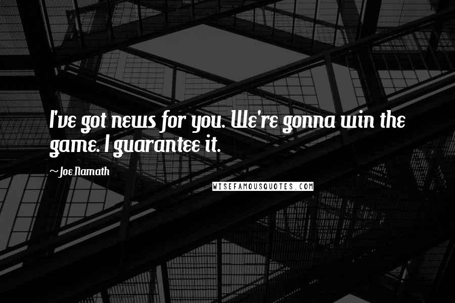 Joe Namath quotes: I've got news for you. We're gonna win the game. I guarantee it.