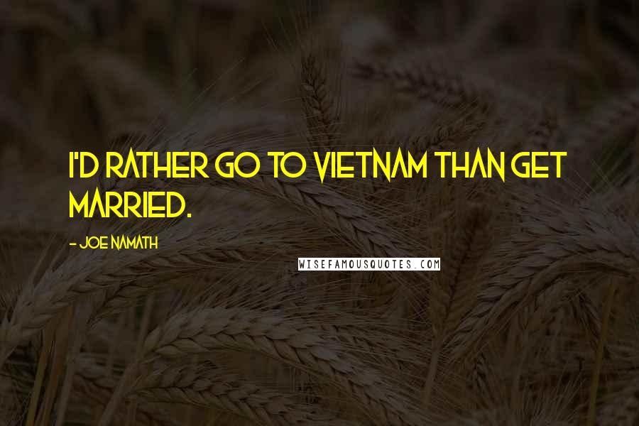 Joe Namath quotes: I'd rather go to Vietnam than get married.